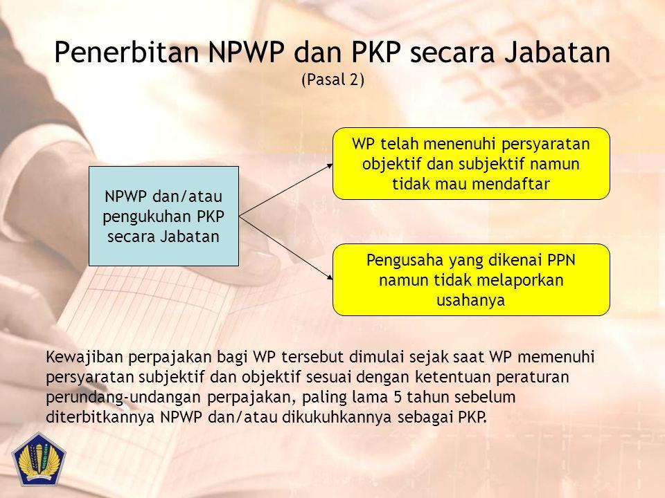 Penerbitan NPWP dan PKP secara Jabatan (Pasal 2) NPWP dan/atau pengukuhan PKP secara Jabatan WP telah menenuhi persyaratan objektif dan subjektif namu