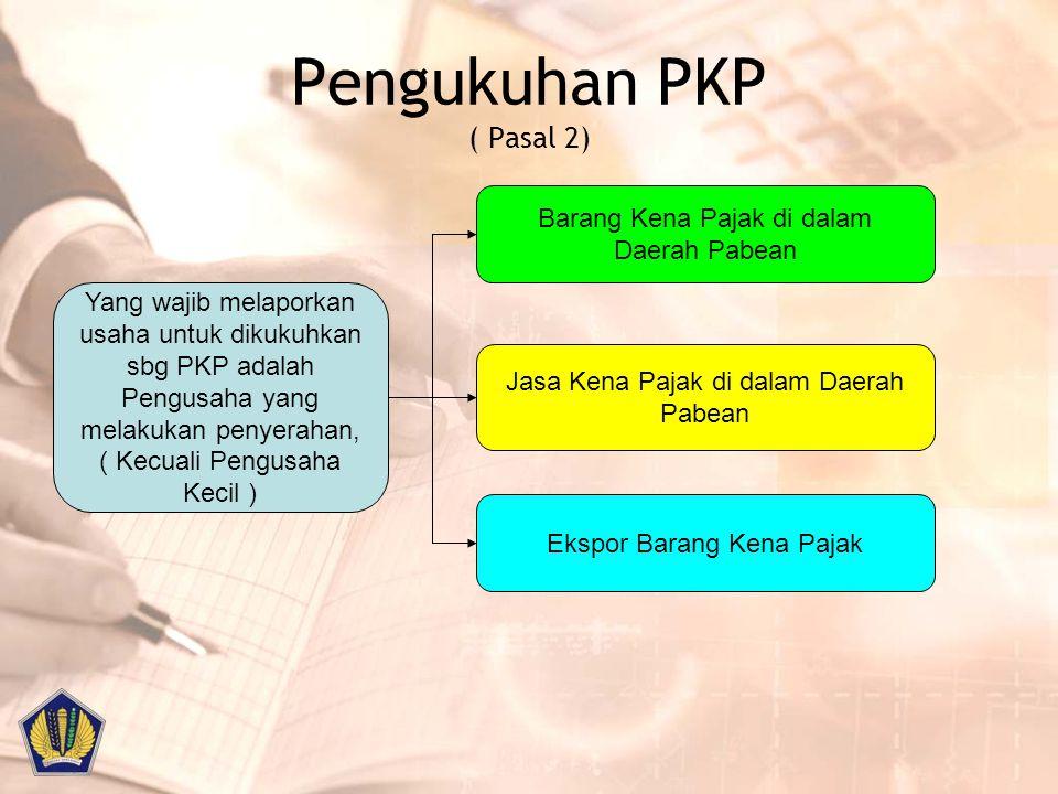 Pengukuhan PKP ( Pasal 2) Yang wajib melaporkan usaha untuk dikukuhkan sbg PKP adalah Pengusaha yang melakukan penyerahan, ( Kecuali Pengusaha Kecil )