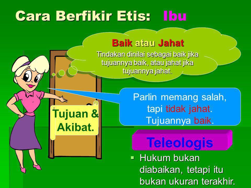 Cara Berfikir Etis: Teleologis Baik atau Jahat Tindakan dinilai sebagai baik jika tujuannya baik, atau jahat jika tujuannya jahat. Baik atau Jahat Tin