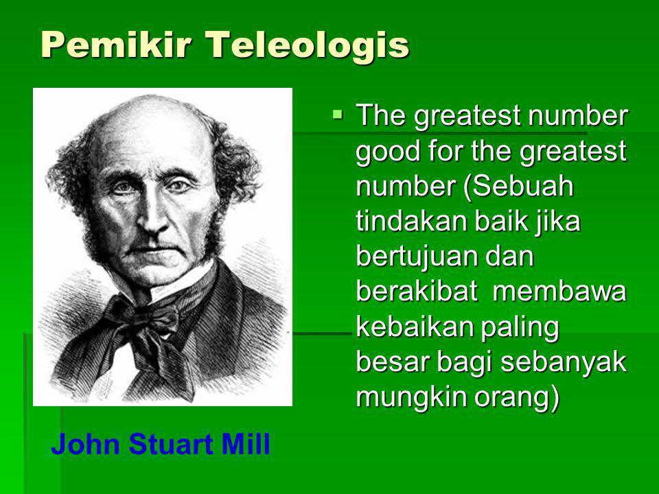 Pemikir Teleologis  The greatest number good for the greatest number (Sebuah tindakan baik jika bertujuan dan berakibat membawa kebaikan paling besar