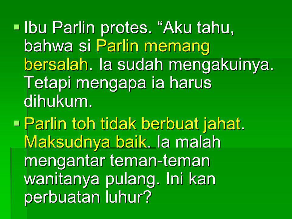IIIIbu Parlin protes. Aku tahu, bahwa si Parlin memang bersalah.