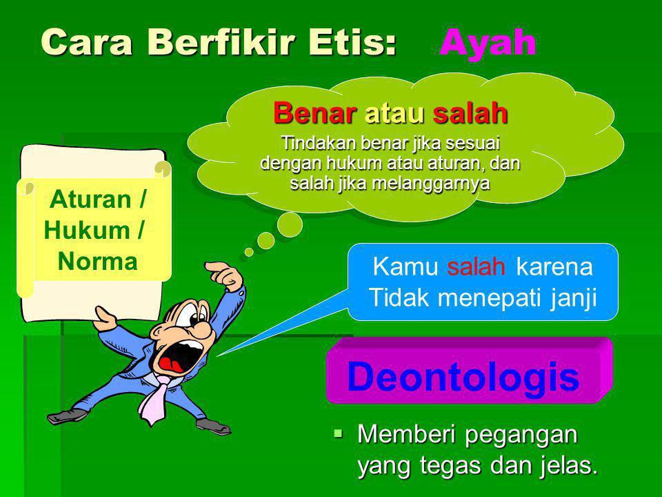 Cara Berfikir Etis:  Memberi pegangan yang tegas dan jelas. Deontologis Benar atau salah Tindakan benar jika sesuai dengan hukum atau aturan, dan sal