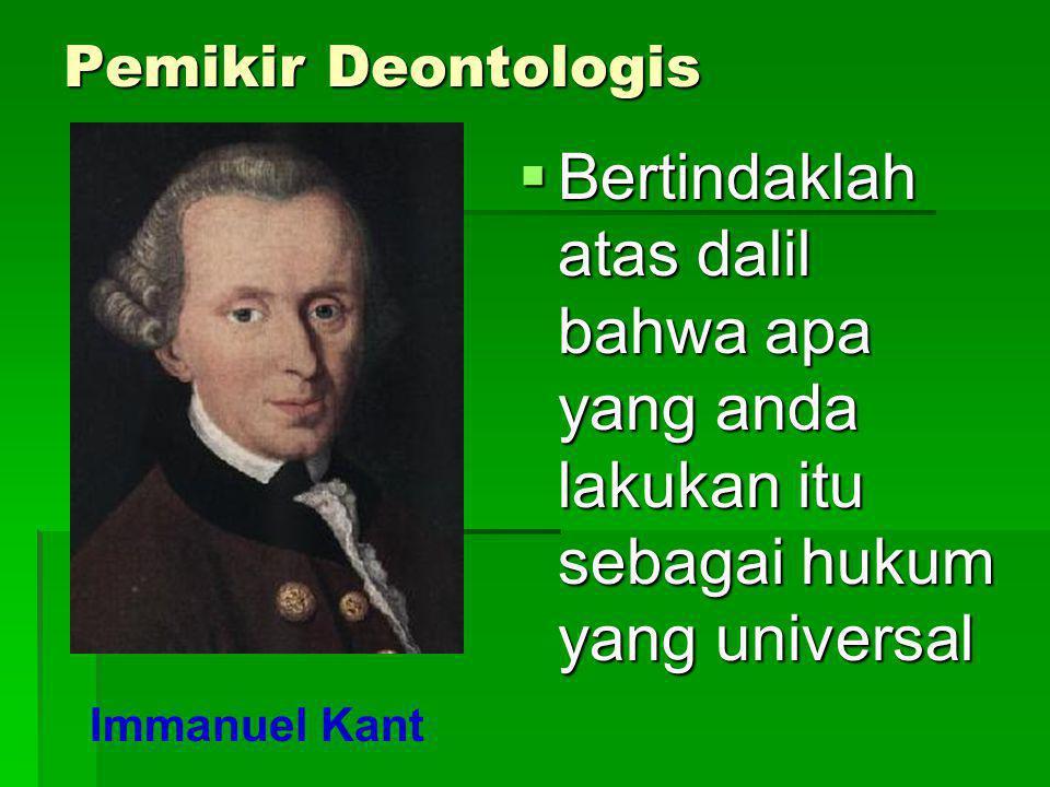 Pemikir Deontologis BBBBertindaklah atas dalil bahwa apa yang anda lakukan itu sebagai hukum yang universal Immanuel Kant