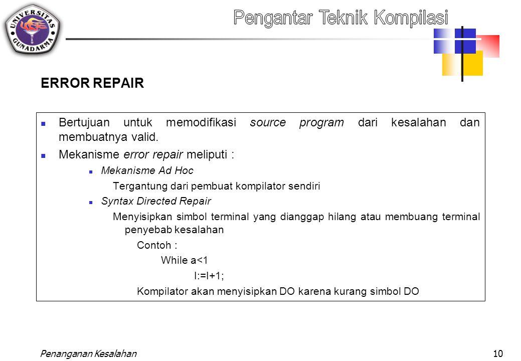 Penanganan Kesalahan10 ERROR REPAIR Bertujuan untuk memodifikasi source program dari kesalahan dan membuatnya valid. Mekanisme error repair meliputi :