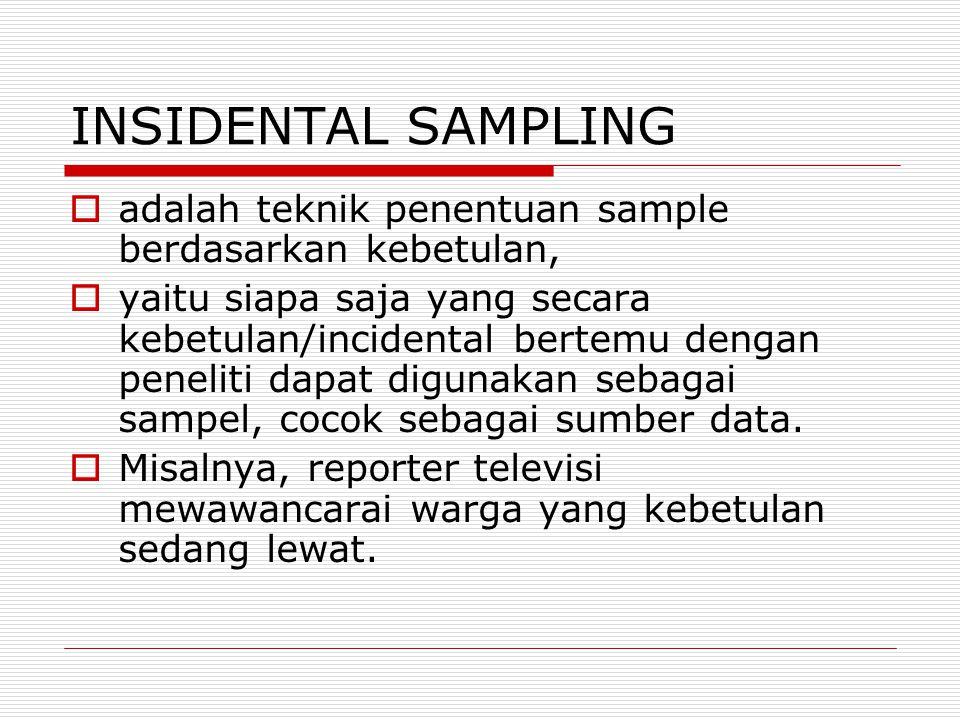INSIDENTAL SAMPLING  adalah teknik penentuan sample berdasarkan kebetulan,  yaitu siapa saja yang secara kebetulan/incidental bertemu dengan penelit