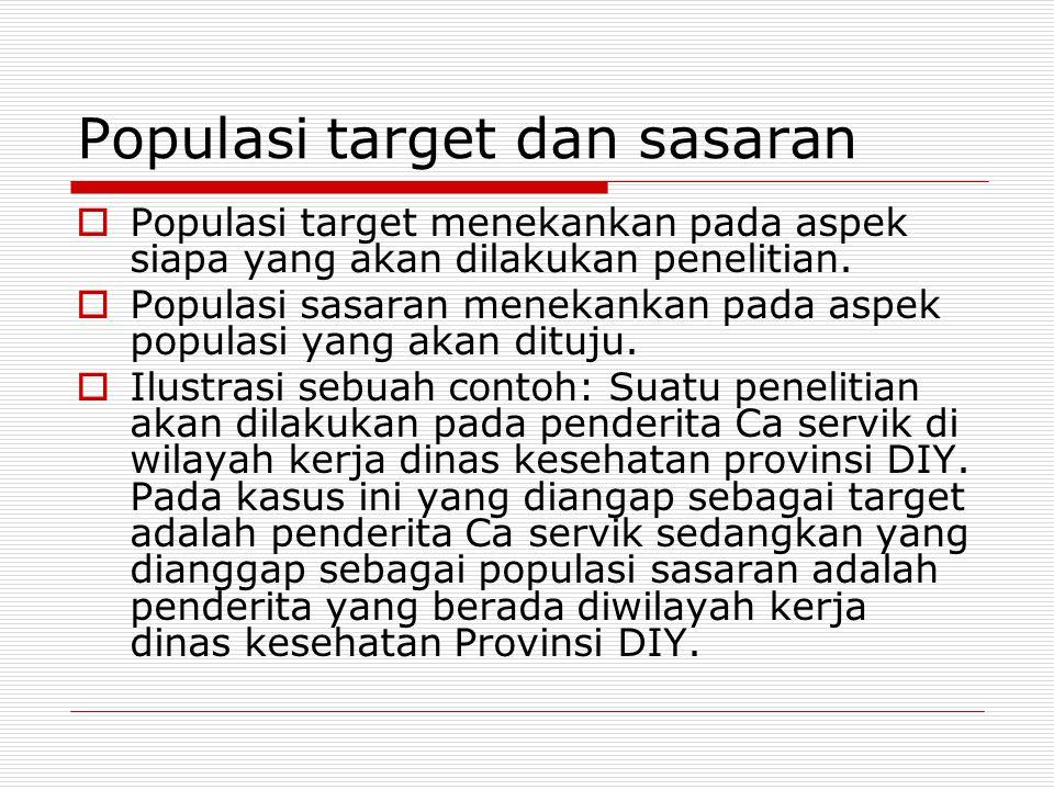 Populasi target dan sasaran  Populasi target menekankan pada aspek siapa yang akan dilakukan penelitian.  Populasi sasaran menekankan pada aspek pop