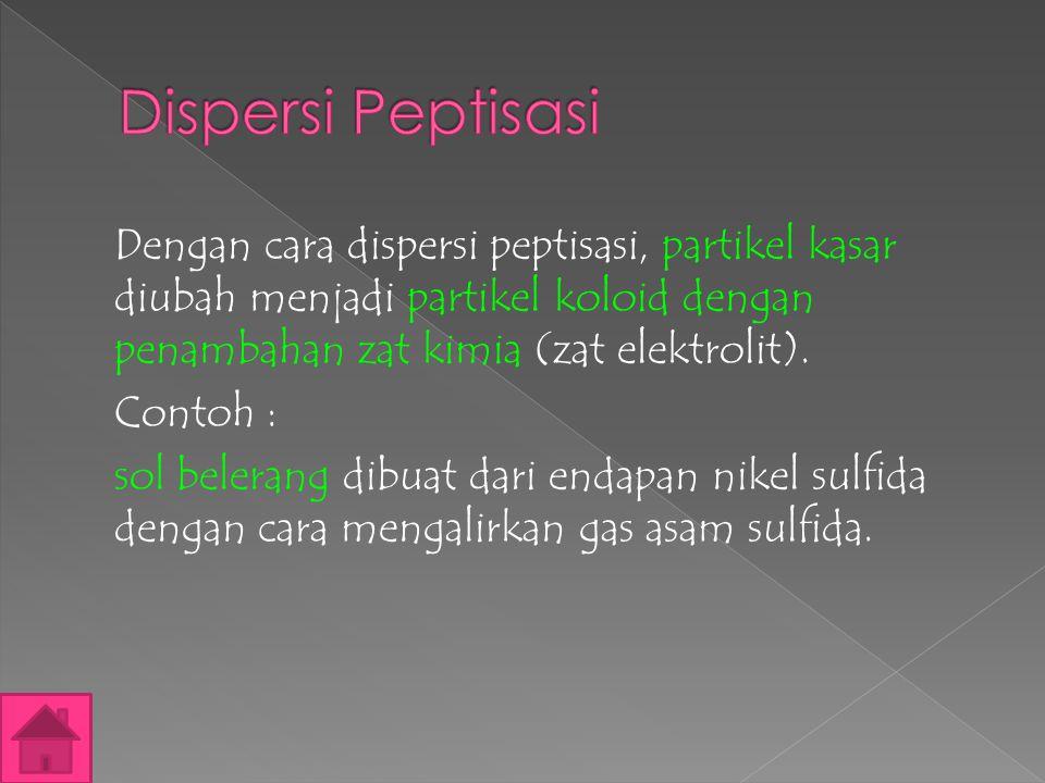 Dengan cara dispersi peptisasi, partikel kasar diubah menjadi partikel koloid dengan penambahan zat kimia (zat elektrolit).