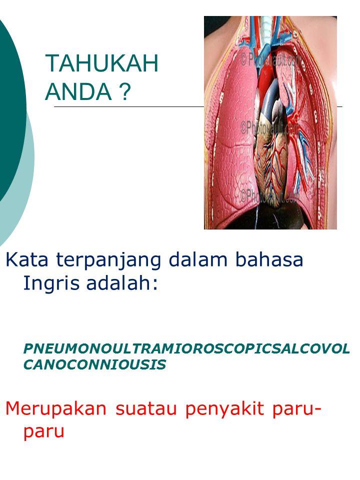 TAHUKAH ANDA ? Kata terpanjang dalam bahasa Ingris adalah: PNEUMONOULTRAMIOROSCOPICSALCOVOL CANOCONNIOUSIS Merupakan suatau penyakit paru- paru