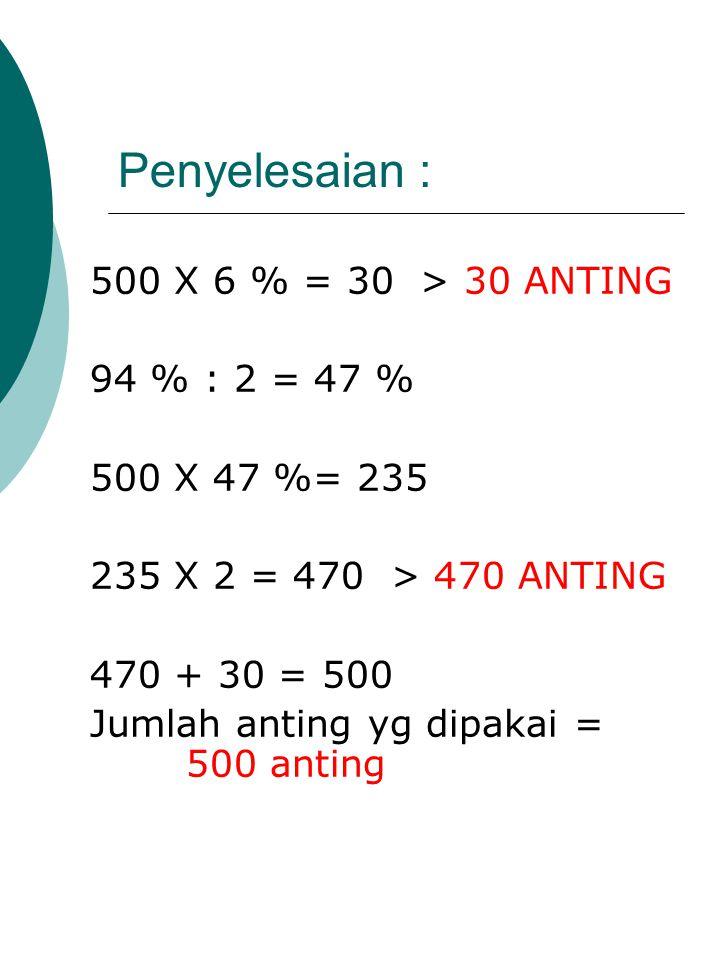 Penyelesaian : 500 X 6 % = 30 > 30 ANTING 94 % : 2 = 47 % 500 X 47 %= 235 235 X 2 = 470 > 470 ANTING 470 + 30 = 500 Jumlah anting yg dipakai = 500 ant