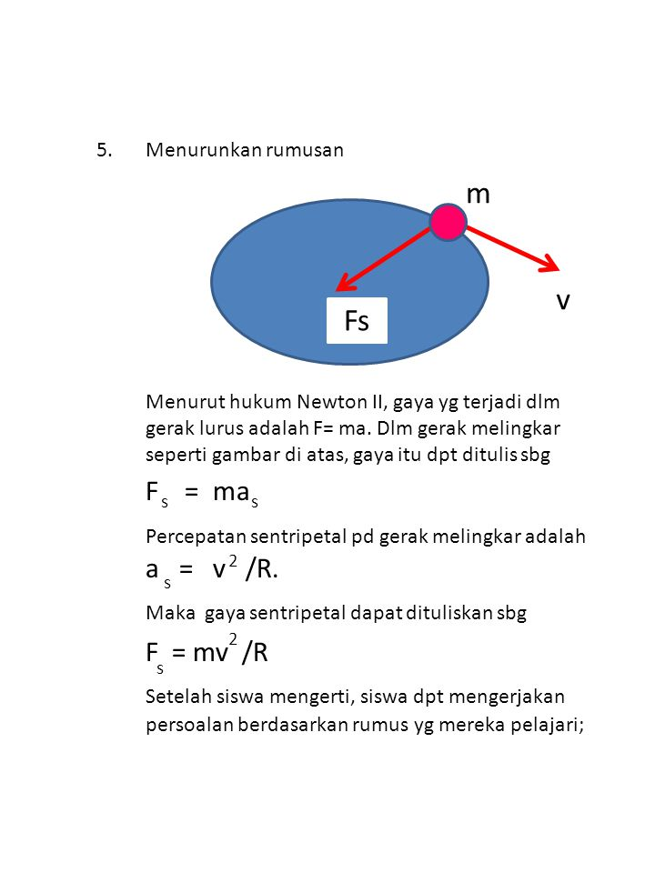 2 2 s ss s m Fs v 5.Menurunkan rumusan Menurut hukum Newton II, gaya yg terjadi dlm gerak lurus adalah F= ma. Dlm gerak melingkar seperti gambar di at