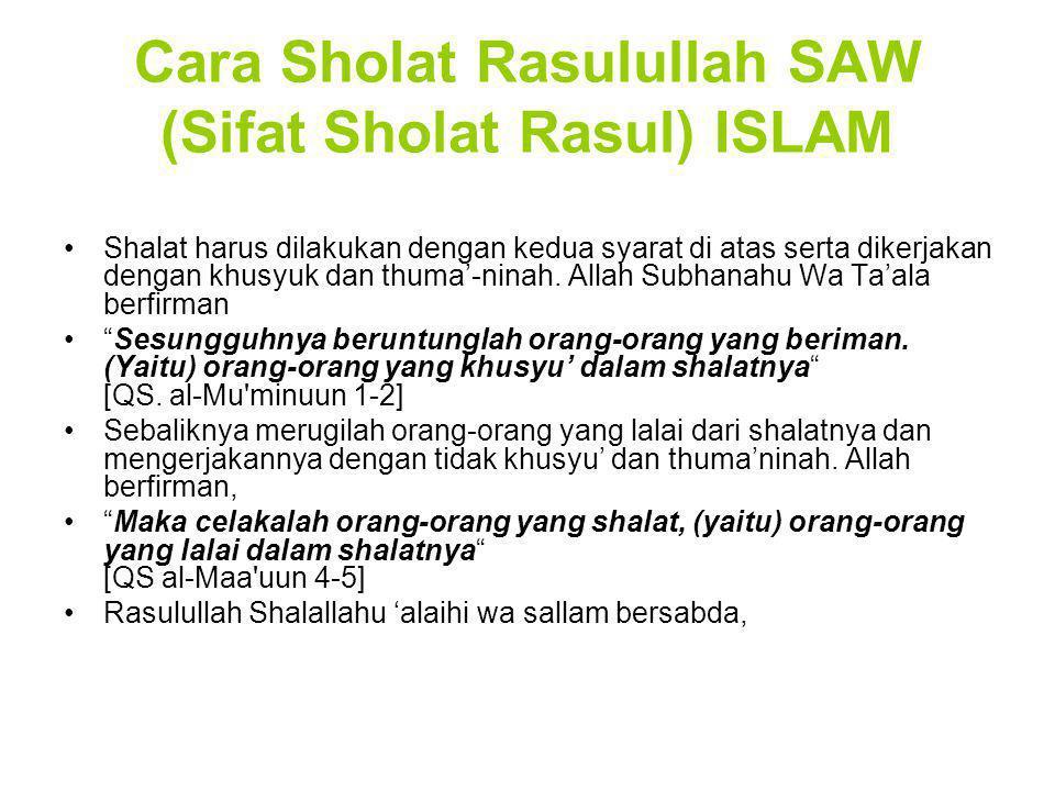 Cara Sholat Rasulullah SAW (Sifat Sholat Rasul) ISLAM Shalat harus dilakukan dengan kedua syarat di atas serta dikerjakan dengan khusyuk dan thuma'-ni