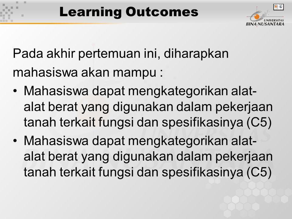 Learning Outcomes Pada akhir pertemuan ini, diharapkan mahasiswa akan mampu : Mahasiswa dapat mengkategorikan alat- alat berat yang digunakan dalam pe
