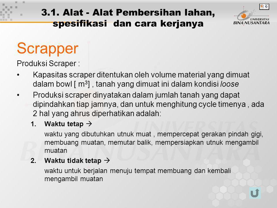3.1. Alat - Alat Pembersihan lahan, spesifikasi dan cara kerjanya Scrapper Produksi Scraper : Kapasitas scraper ditentukan oleh volume material yang d