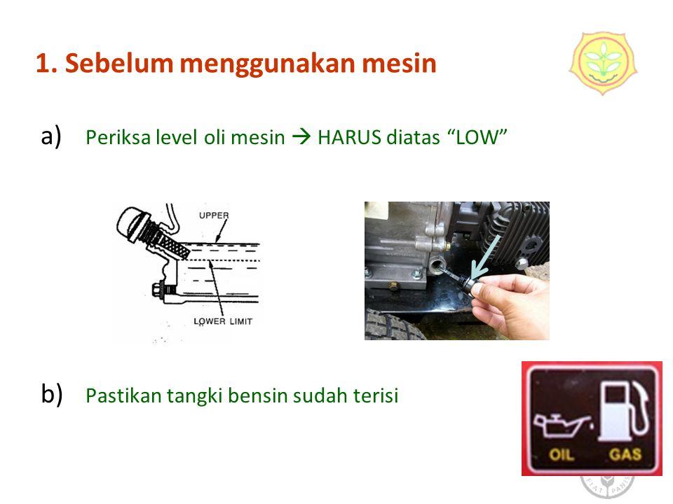 "1. Sebelum menggunakan mesin a) Periksa level oli mesin  HARUS diatas ""LOW"" b) Pastikan tangki bensin sudah terisi 6"