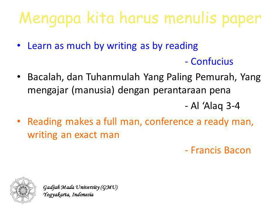Mengapa kita harus menulis paper Learn as much by writing as by reading - Confucius Bacalah, dan Tuhanmulah Yang Paling Pemurah, Yang mengajar (manusia) dengan perantaraan pena - Al 'Alaq 3-4 Reading makes a full man, conference a ready man, writing an exact man - Francis Bacon Gadjah Mada University (GMU) Yogyakarta, Indonesia