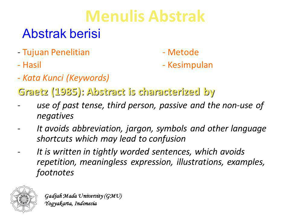 Menulis Abstrak - Tujuan Penelitian- Metode - Hasil- Kesimpulan - Kata Kunci (Keywords) Graetz (1985): Abstract is characterized by -use of past tense, third person, passive and the non-use of negatives -It avoids abbreviation, jargon, symbols and other language shortcuts which may lead to confusion -It is written in tightly worded sentences, which avoids repetition, meaningless expression, illustrations, examples, footnotes Abstrak berisi Gadjah Mada University (GMU) Yogyakarta, Indonesia