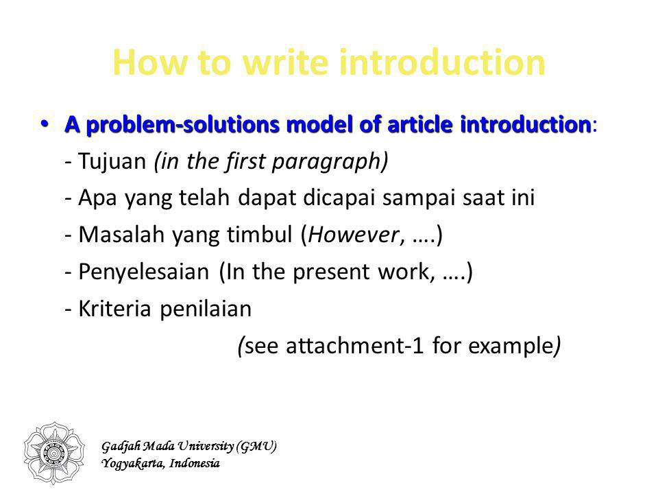 How to write introduction A problem-solutions model of article introduction A problem-solutions model of article introduction: - Tujuan (in the first paragraph) - Apa yang telah dapat dicapai sampai saat ini - Masalah yang timbul (However, ….) - Penyelesaian (In the present work, ….) - Kriteria penilaian (see attachment-1 for example) Gadjah Mada University (GMU) Yogyakarta, Indonesia