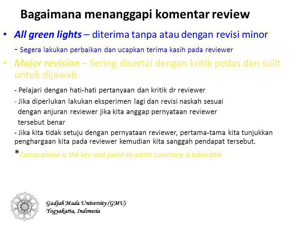 Bagaimana menanggapi komentar review All green lights – diterima tanpa atau dengan revisi minor - Segera lakukan perbaikan dan ucapkan terima kasih pada reviewer Major revision – Sering disertai dengan kritik pedas dan sulit untuk dijawab - Pelajari dengan hati-hati pertanyaan dan kritik dr reviewer - Jika diperlukan lakukan eksperimen lagi dan revisi naskah sesuai dengan anjuran reviewer jika kita anggap pernyataan reviewer tersebut benar - Jika kita tidak setuju dengan pernyataan reviewer, pertama-tama kita tunjukkan penghargaan kita pada reviewer kemudian kita sanggah pendapat tersebut.
