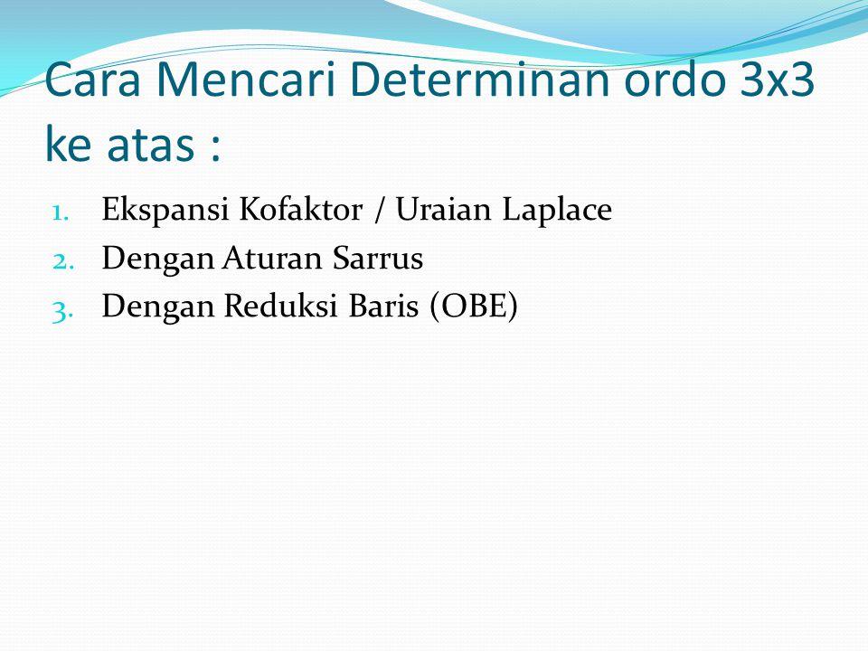 Cara Mencari Determinan ordo 3x3 ke atas : 1. Ekspansi Kofaktor / Uraian Laplace 2. Dengan Aturan Sarrus 3. Dengan Reduksi Baris (OBE)