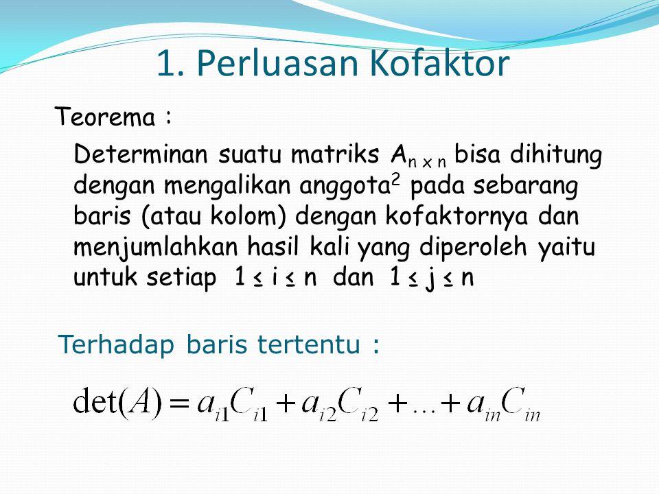 1. Perluasan Kofaktor Teorema : Determinan suatu matriks A n x n bisa dihitung dengan mengalikan anggota 2 pada sebarang baris (atau kolom) dengan kof
