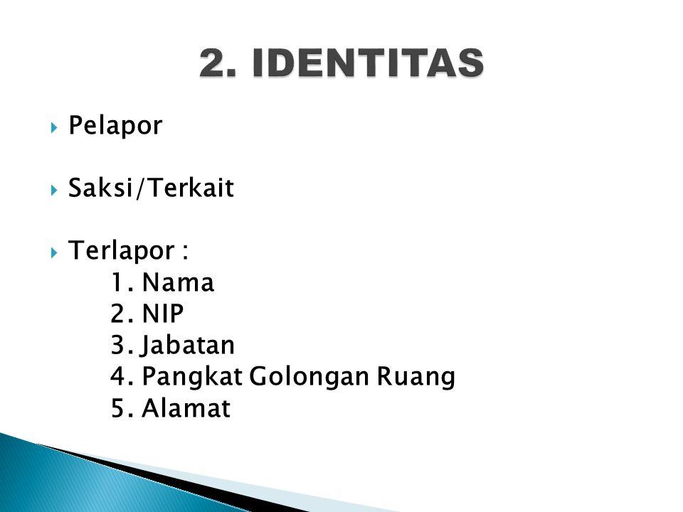  Pelapor  Saksi/Terkait  Terlapor : 1. Nama 2. NIP 3. Jabatan 4. Pangkat Golongan Ruang 5. Alamat