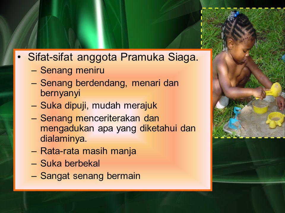 Sifat-sifat anggota Pramuka Siaga. –Senang meniru –Senang berdendang, menari dan bernyanyi –Suka dipuji, mudah merajuk –Senang menceriterakan dan meng
