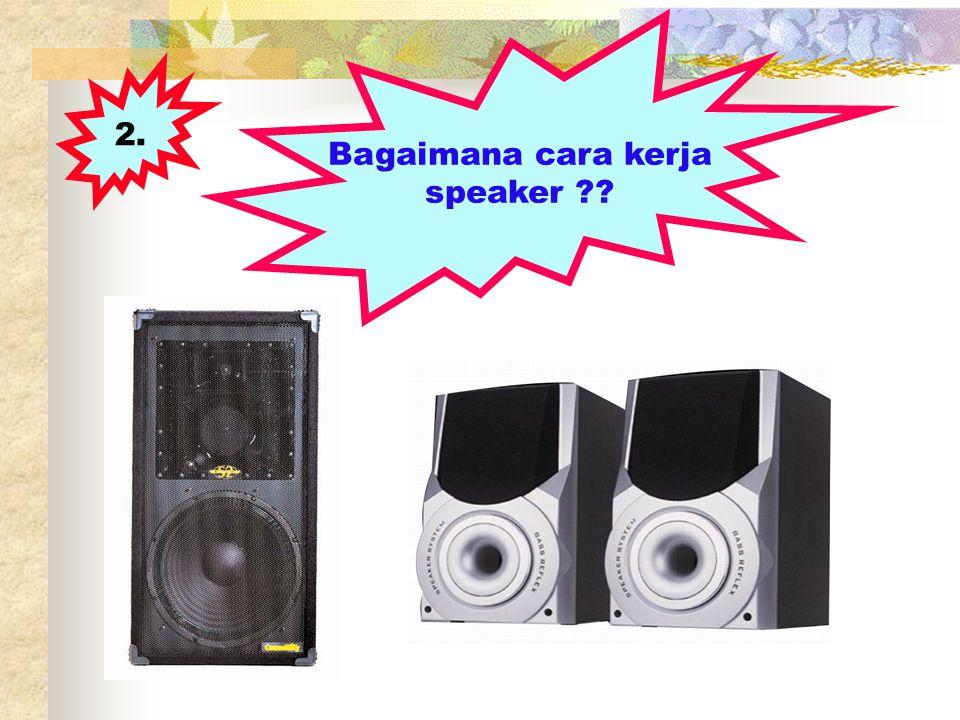 2. Bagaimana cara kerja speaker ??