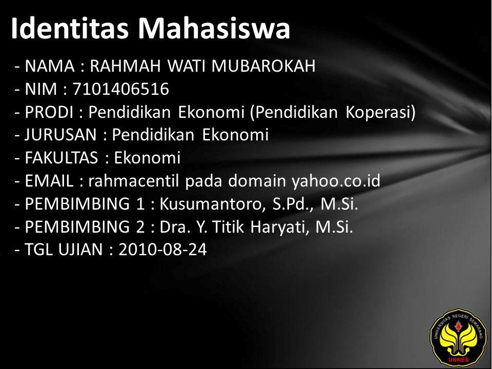 Identitas Mahasiswa - NAMA : RAHMAH WATI MUBAROKAH - NIM : 7101406516 - PRODI : Pendidikan Ekonomi (Pendidikan Koperasi) - JURUSAN : Pendidikan Ekonomi - FAKULTAS : Ekonomi - EMAIL : rahmacentil pada domain yahoo.co.id - PEMBIMBING 1 : Kusumantoro, S.Pd., M.Si.