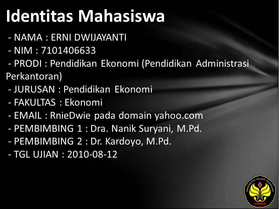 Identitas Mahasiswa - NAMA : ERNI DWIJAYANTI - NIM : 7101406633 - PRODI : Pendidikan Ekonomi (Pendidikan Administrasi Perkantoran) - JURUSAN : Pendidikan Ekonomi - FAKULTAS : Ekonomi - EMAIL : RnieDwie pada domain yahoo.com - PEMBIMBING 1 : Dra.