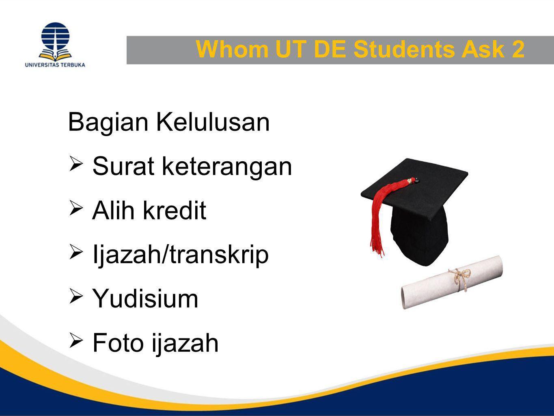 Whom UT DE Students Ask 2 Bagian Kelulusan  Surat keterangan  Alih kredit  Ijazah/transkrip  Yudisium  Foto ijazah