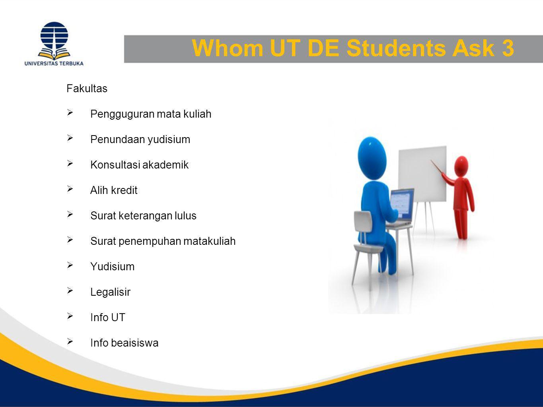 Whom UT DE Students Ask 3 Fakultas  Pengguguran mata kuliah  Penundaan yudisium  Konsultasi akademik  Alih kredit  Surat keterangan lulus  Surat