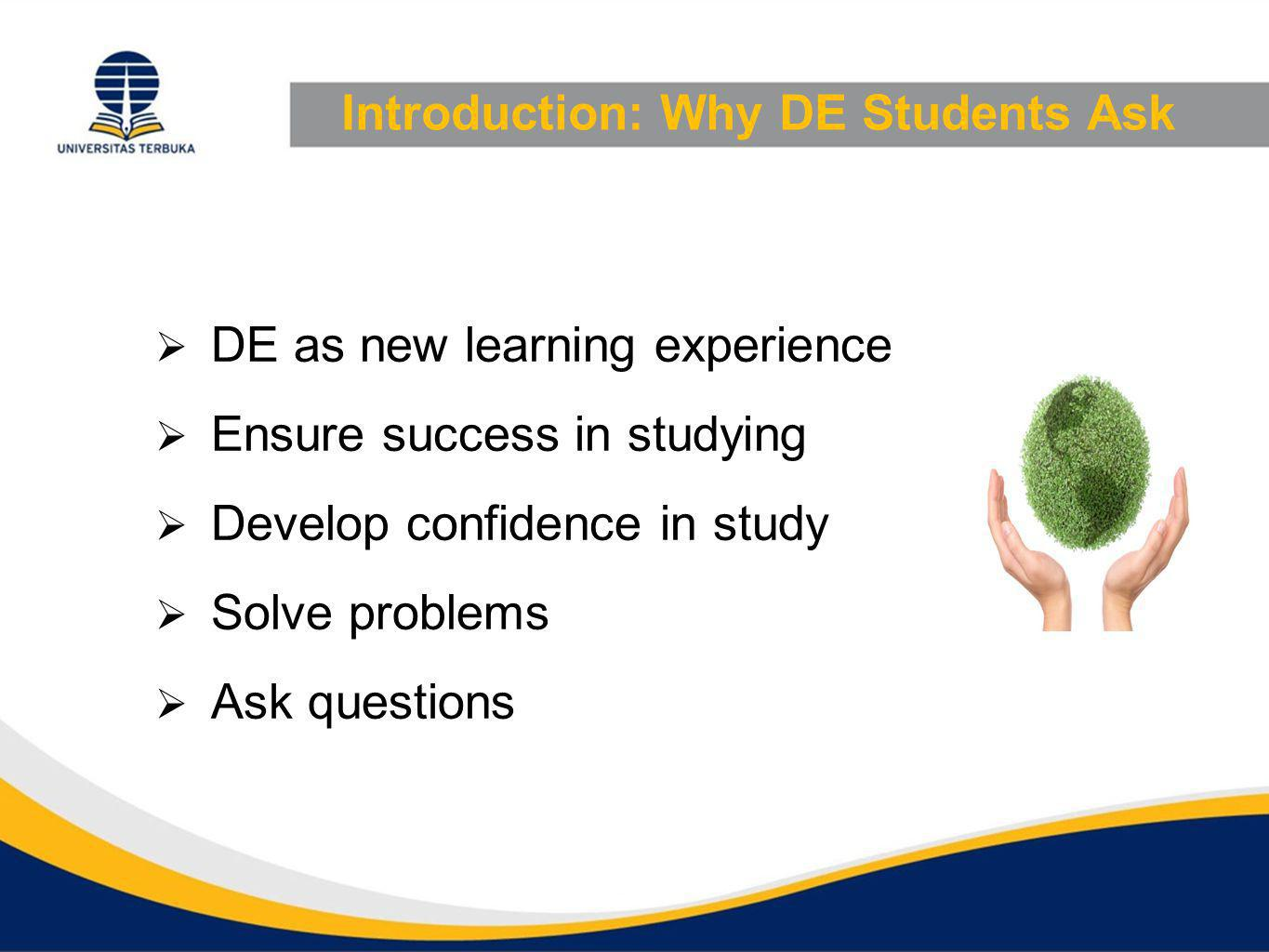 Introduction: Why DE Students Ask  DE as new learning experience  Ensure success in studying  Develop confidence in study  Solve problems  Ask questions