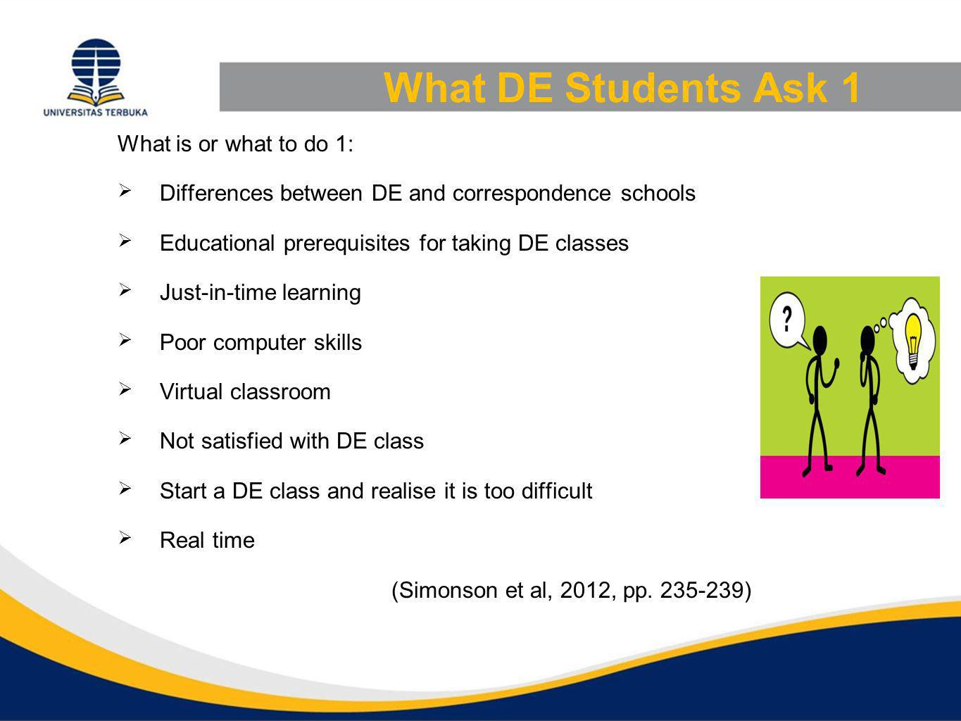 What DE Students Ask 1 What is or what to do 1:  Differences between DE and correspondence schools  Educational prerequisites for taking DE classes  Just-in-time learning  Poor computer skills  Virtual classroom  Not satisfied with DE class  Start a DE class and realise it is too difficult  Real time (Simonson et al, 2012, pp.