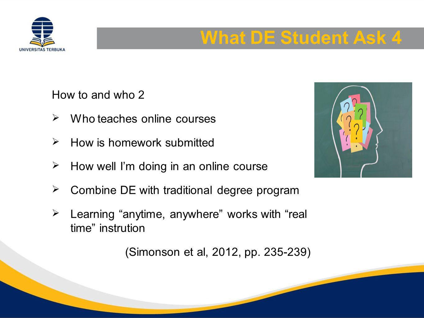 What DE Student Ask 4 How to and who 2  Who teaches online courses  How is homework submitted  How well I'm doing in an online course  Combine DE with traditional degree program  Learning anytime, anywhere works with real time instrution (Simonson et al, 2012, pp.