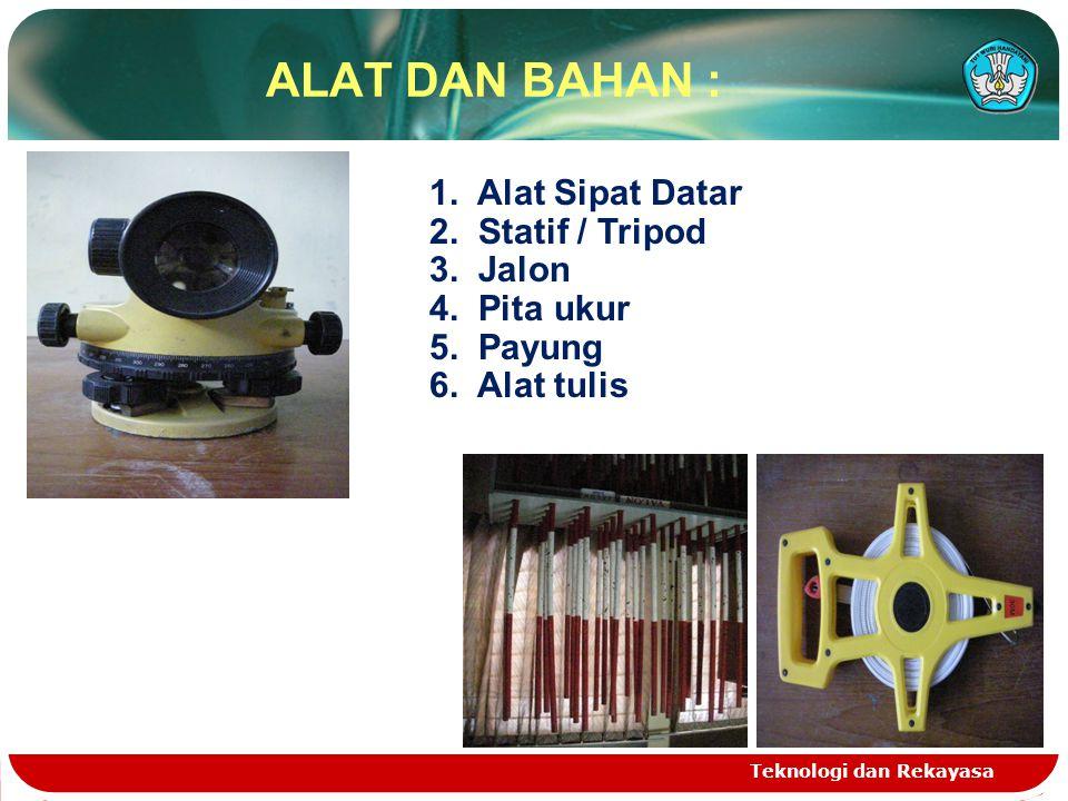 ALAT DAN BAHAN : Teknologi dan Rekayasa 1. Alat Sipat Datar 2. Statif / Tripod 3. Jalon 4. Pita ukur 5. Payung 6. Alat tulis