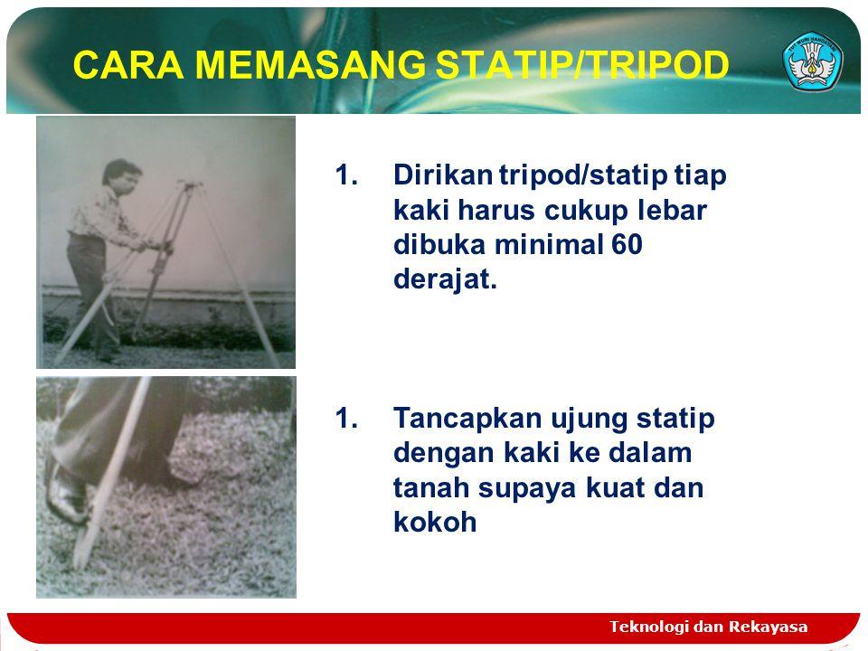 Teknologi dan Rekayasa CARA MEMASANG STATIP/TRIPOD 1.Dirikan tripod/statip tiap kaki harus cukup lebar dibuka minimal 60 derajat. 1.Tancapkan ujung st