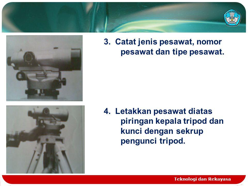 Teknologi dan Rekayasa 3. Catat jenis pesawat, nomor pesawat dan tipe pesawat. 4. Letakkan pesawat diatas piringan kepala tripod dan kunci dengan sekr