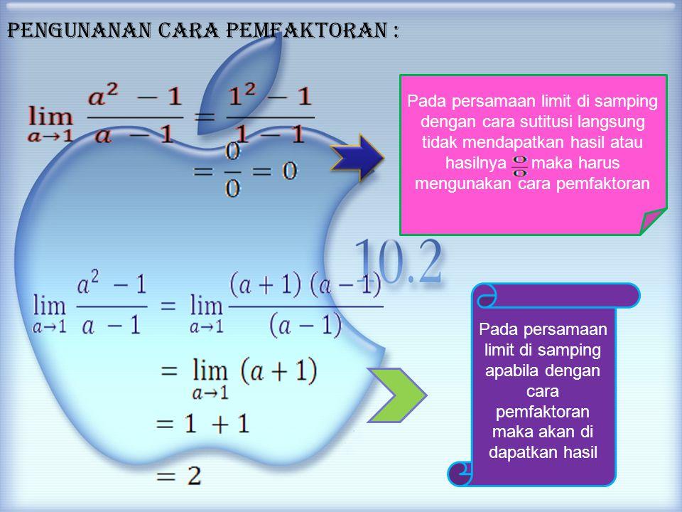 pengunanan cara pemfaktoran : Pada persamaan limit di samping dengan cara sutitusi langsung tidak mendapatkan hasil atau hasilnya maka harus mengunakan cara pemfaktoran Pada persamaan limit di samping apabila dengan cara pemfaktoran maka akan di dapatkan hasil