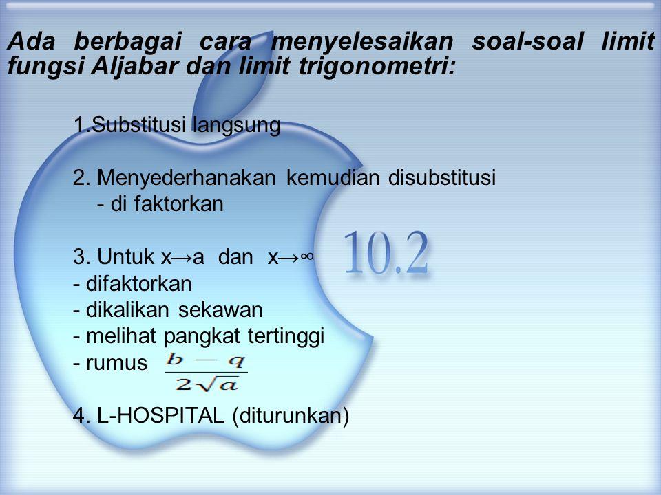Ada berbagai cara menyelesaikan soal-soal limit fungsi Aljabar dan limit trigonometri: 1.Substitusi langsung 2. Menyederhanakan kemudian disubstitusi