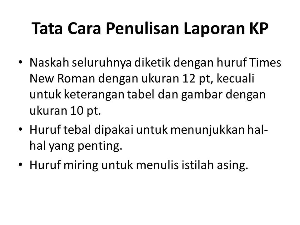 Tata Cara Penulisan Laporan KP Naskah seluruhnya diketik dengan huruf Times New Roman dengan ukuran 12 pt, kecuali untuk keterangan tabel dan gambar dengan ukuran 10 pt.