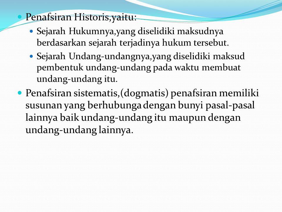 Penafsiran Historis,yaitu: Sejarah Hukumnya,yang diselidiki maksudnya berdasarkan sejarah terjadinya hukum tersebut.