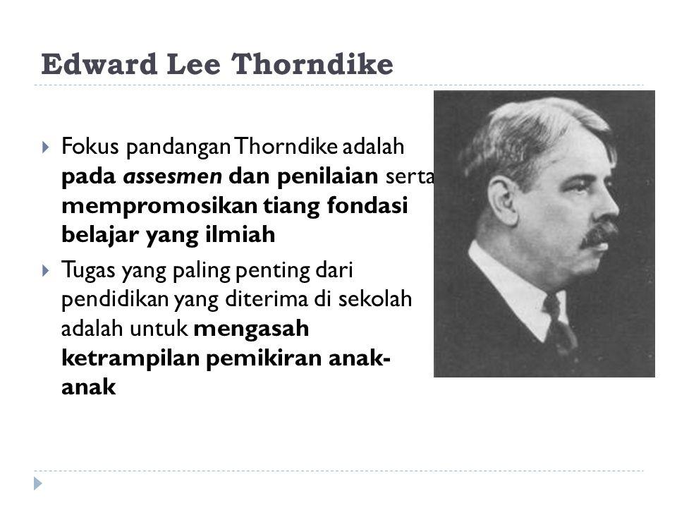 Edward Lee Thorndike  Fokus pandangan Thorndike adalah pada assesmen dan penilaian serta mempromosikan tiang fondasi belajar yang ilmiah  Tugas yang paling penting dari pendidikan yang diterima di sekolah adalah untuk mengasah ketrampilan pemikiran anak- anak