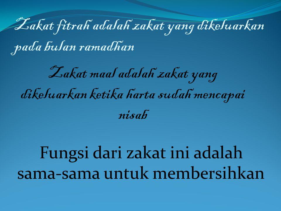 Zakat fitrah adalah zakat yang dikeluarkan pada bulan ramadhan Zakat maal adalah zakat yang dikeluarkan ketika harta sudah mencapai nisab Fungsi dari zakat ini adalah sama-sama untuk membersihkan