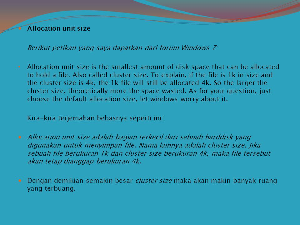 Allocation unit size Berikut petikan yang saya dapatkan dari forum Windows 7: Allocation unit size is the smallest amount of disk space that can be allocated to hold a file.