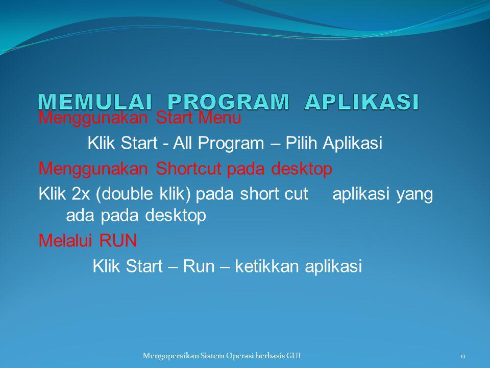 Menggunakan Start Menu Klik Start - All Program – Pilih Aplikasi Menggunakan Shortcut pada desktop Klik 2x (double klik) pada short cut aplikasi yang