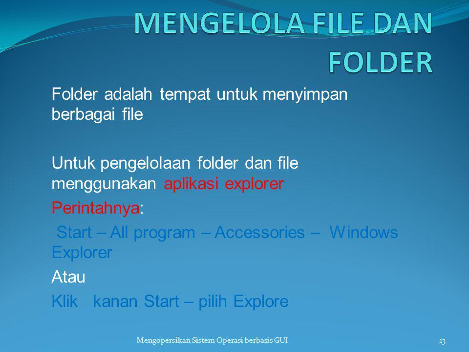 Folder adalah tempat untuk menyimpan berbagai file Untuk pengelolaan folder dan file menggunakan aplikasi explorer Perintahnya: Start – All program –