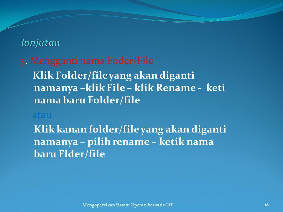 5. Mengganti nama Foder/File Klik Folder/file yang akan diganti namanya –klik File – klik Rename - keti nama baru Folder/file atau Klik kanan folder/f