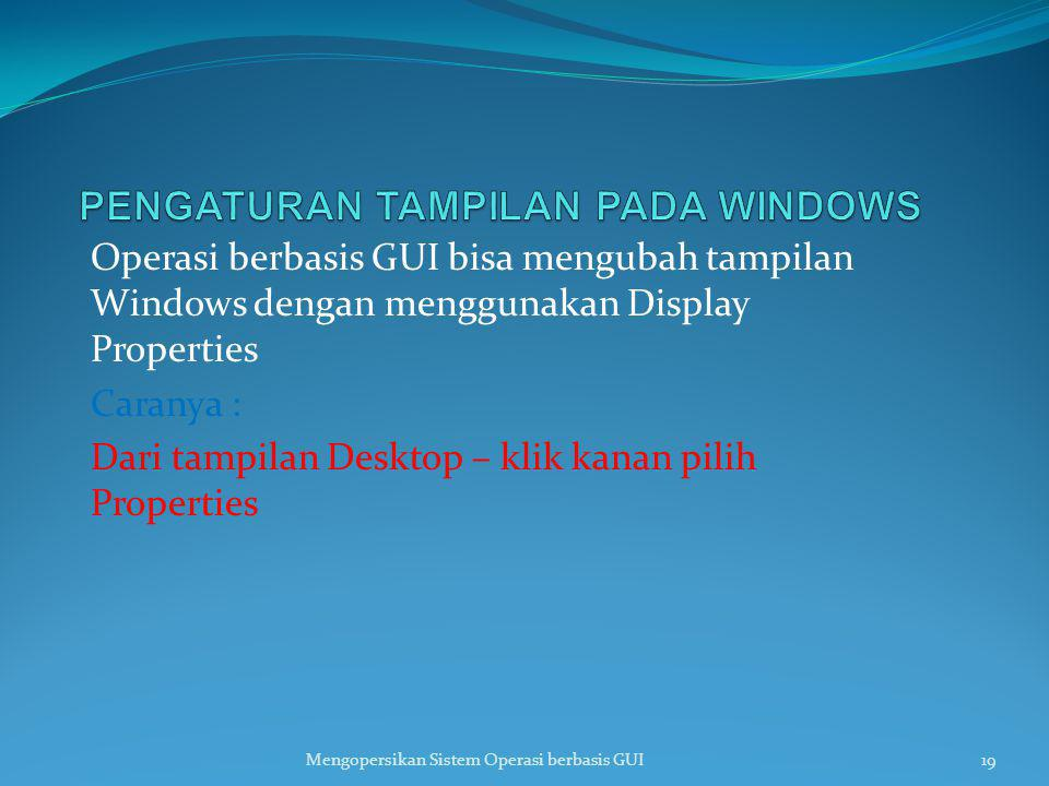 Operasi berbasis GUI bisa mengubah tampilan Windows dengan menggunakan Display Properties Caranya : Dari tampilan Desktop – klik kanan pilih Propertie
