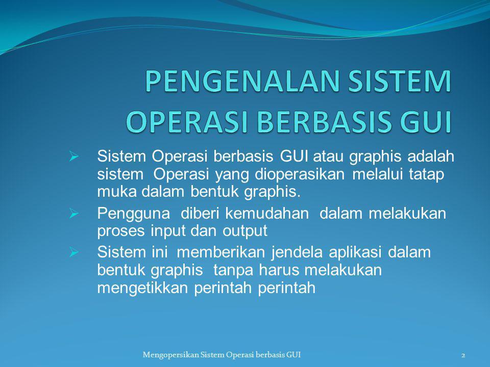  Sistem Operasi berbasis GUI atau graphis adalah sistem Operasi yang dioperasikan melalui tatap muka dalam bentuk graphis.  Pengguna diberi kemudaha