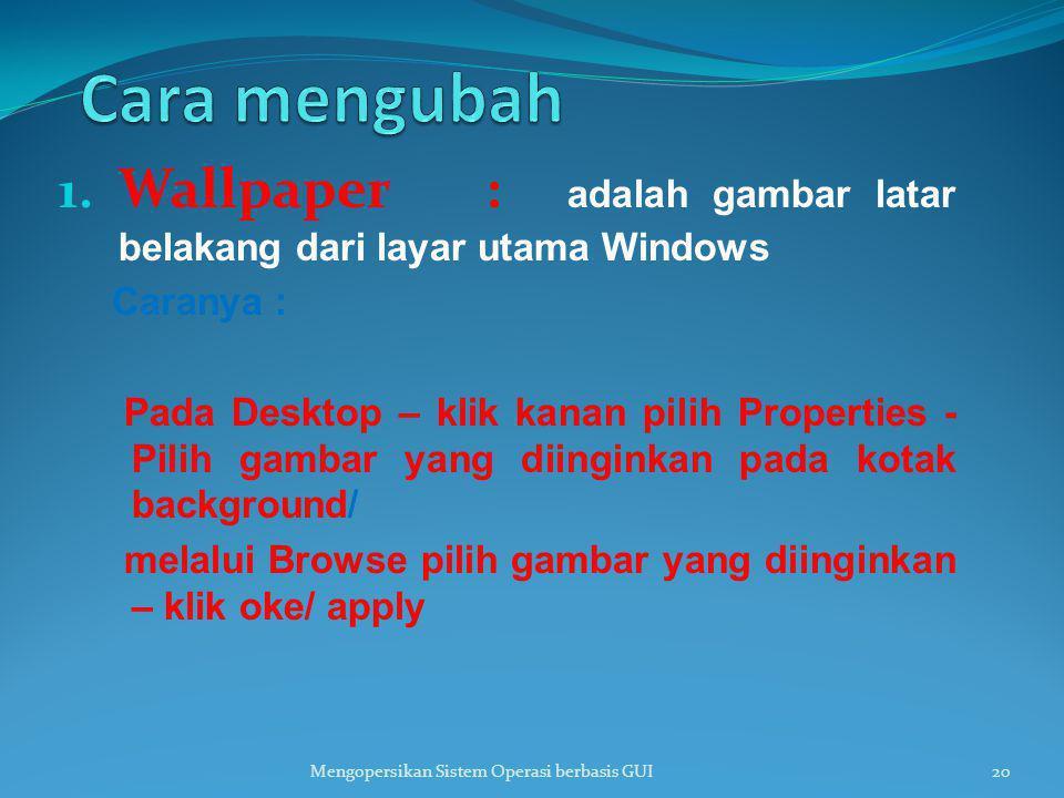 1. Wallpaper : adalah gambar latar belakang dari layar utama Windows Caranya : Pada Desktop – klik kanan pilih Properties - Pilih gambar yang diingink